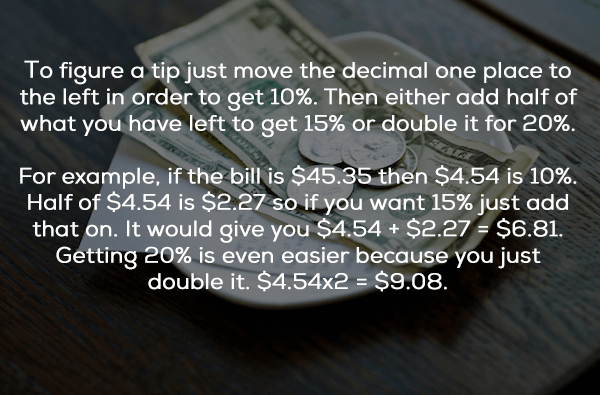 Text - To figure a tip just move the decimal one place to the left in order to get 10%. Then either add half of what you have left to get 15% or double it for 20% For example, if the bill is $45.35 then $4.54 is 10% Half of $4.54 is $2.27 so if you want 15% just add that on. It would give you $4.54 + $2.27 $6.81. Getting 20% is even easier because you just double it. $4.54x2 = $9.08.