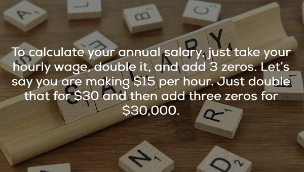 Games - To calculate your annual salary.just take your hourly wage, double it, and add 3 zeros. Let's say you are making $15 per hour. Just double that for $30 and then add three zeros for $30,000.