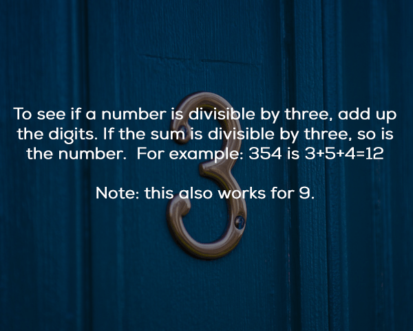Text - To see if a number is divisible by three, add up the digits. If the sum is divisible by three, so is the number. For example: 354 is 3+5+4=12 Note: this also works for 9.
