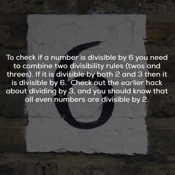 Text - To check if a number is divisible by 6 you need to combine two divisibility rules (twos and threes). If it is divisible by both 2 and 3 then it is divisible by 6. Check out the earlier hack about dividing by 3, and you should know that all even numbers are divisible by 2.