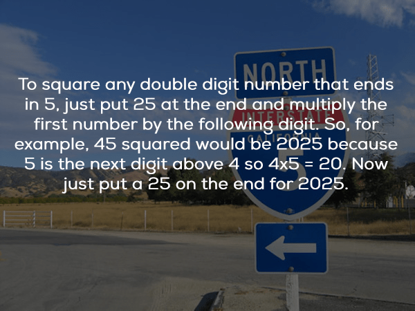 Text - To square any double digit number that ends in 5, just put 25 at the end and multiply the first number by the following digit. So, for example, 45 squared would be 2025 because 5 is the next digit above 4 so 4x5 = 20. Now just put a 25 on the end for 2025. NORTH