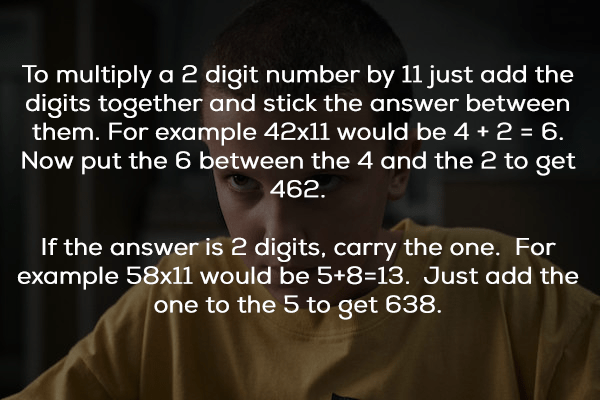Text - To multiply a 2 digit number by 11 just add the digits together and stick the answer between them. For example 42x11 would be 4 2 6 Now put the 6 between the 4 and the 2 to get 462. If the answer is 2 digits, carry the one. For example 58x11 would be 5+8=13. Just add the one to the 5 to get 638.