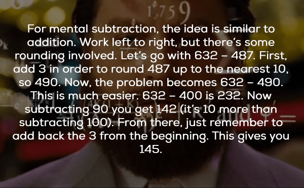 Text - 759 For mental subtraction, the idea is similar to addition. Work left to right, but there's some rounding involved. Let's go with 632-487. First add 3 in order to round 487 up to the nearest 10, so 490. Now, the problem becomes 632 - 49o. This is much easier. 632 - 400 is 232. Now subtracting 9o you get 142 (it's 10 more than subtracting 100). From there, just remember to add back the 3 from the beginning. This gives you 145.