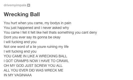 meme - Text - drivemyimpala Wrecking Ball You hurt when you came, my bodys in pain You just happened and i never asked why You came I fell it felt like hell thats something you cant deny Dont you ever say its gonna be okay Iwill fucking end you Not one word of a lie youre ruining my life I will fucking end you YOU CAME IN LIKE A WRECKING BALL I GOT CRAMPS NOW I HAVE TO CRAWL OH MY GOD JUST SCREW YOU ALL ALL YOU EVER DID WAS WRECK ME IN MY VAGINAAA