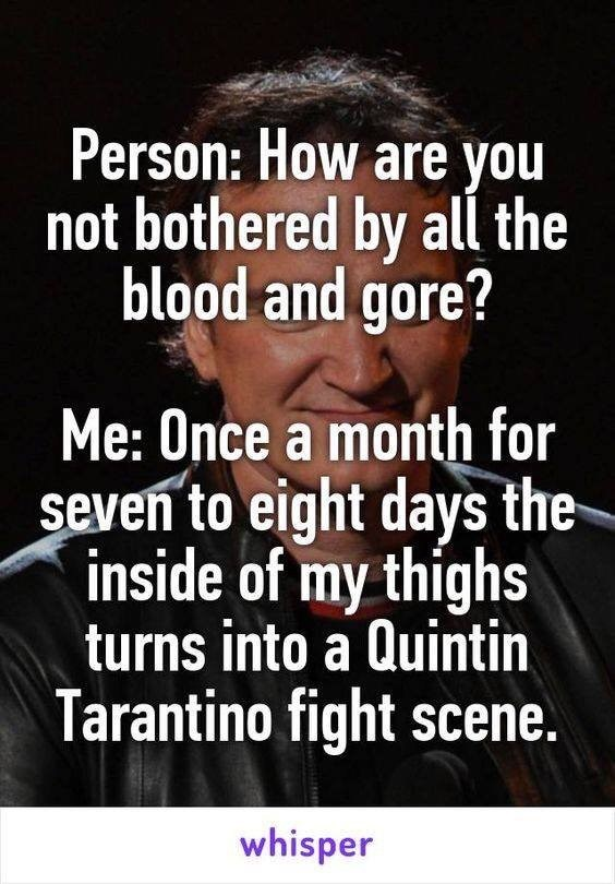 Text - Person: How are you not bothered by all the blood and gore? Me: Once a month for seven to eight days the inside of my thighs turns into a Quintin Tarantino fight scene. whisper