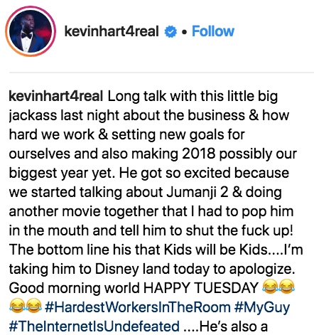 Text - kevinhart4real. Follow kevinhart4real Long talk with this little big jackass last night about the business & how hard we work & setting new goals for ourselves and also making 2018 possibly our biggest year yet. He got so excited because we started talking about Jumanji 2 & doing another movie together that I had to pop him in the mouth and tell him to shut the fuck up! The bottom line his that Kids will be Kids....I'm taking him to Disney land today to apologize. Good morning world HAPPY
