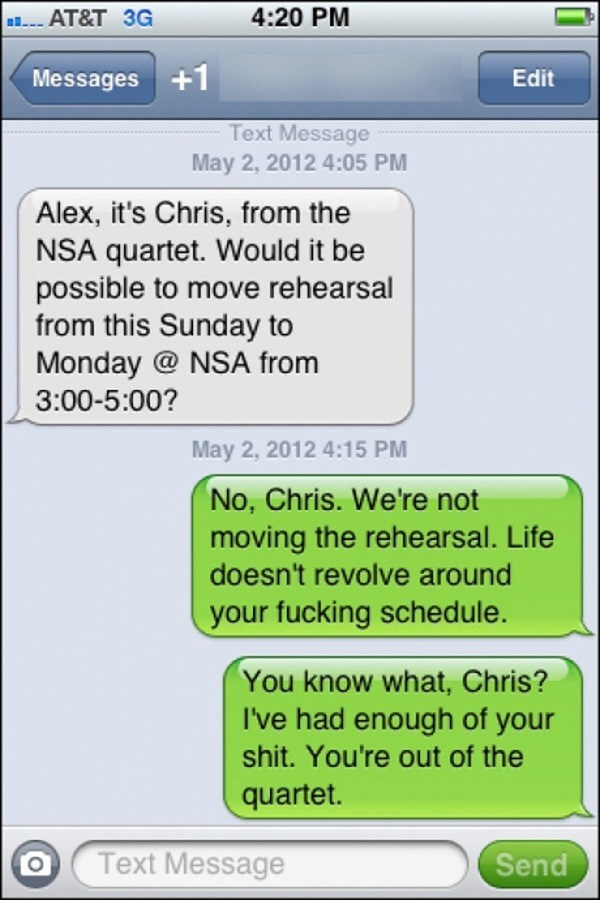 Text - 4:20 PM AT&T 3G Messages +1 Edit Text Message May 2, 2012 4:05 PM Alex, it's Chris, from the NSA quartet. Would it be possible to move rehearsal from this Sunday to Monday @ NSA from 3:00-5:00? May 2, 2012 4:15 PM No, Chris. We're not moving the rehearsal. Life doesn't revolve around your fucking schedule. You know what, Chris? I've had enough of your shit. You're out of the quartet. Text Message Send