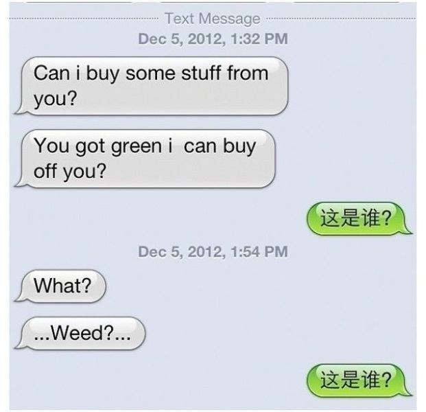 Text - Text Message Dec 5, 2012, 1:32 PM Can i buy some stuff from you? You got green i can buy off you? 这是谁? Dec 5, 2012, 1:54 PM What? ...Weed?.. 「这是谁?