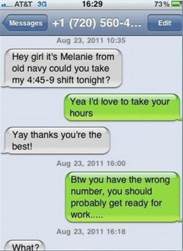 Text - 16:29 AT&T 3G 73% Messages +1 (720) 560-4... Edit Aug 23, 2011 10:35 Hey girl it's Melanie from old navy could you take my 4:45-9 shift tonight? Yea I'd love to take your hours Yay thanks you're the best! Aug 23, 2011 16:00 Btw you have the wrong number, you should probably get ready for work.. Aug 23, 2011 16:18 What?
