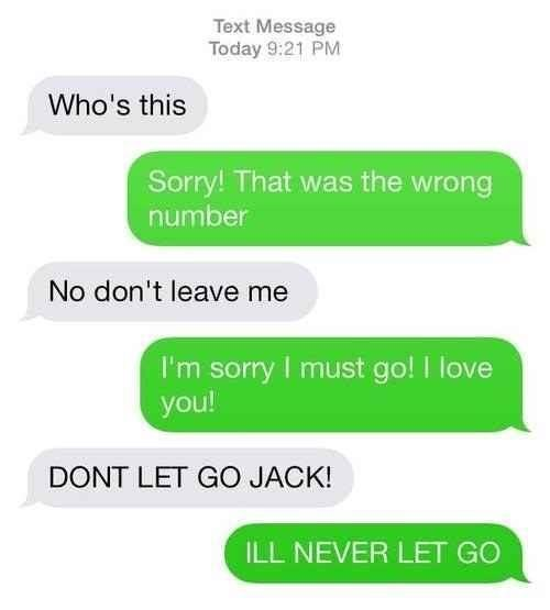 Text - Text Message Today 9:21 PM Who's this Sorry! That was the wrong number No don't leave me I'm sorry I must go! love you! DONT LET GO JACK! ILL NEVER LET GO