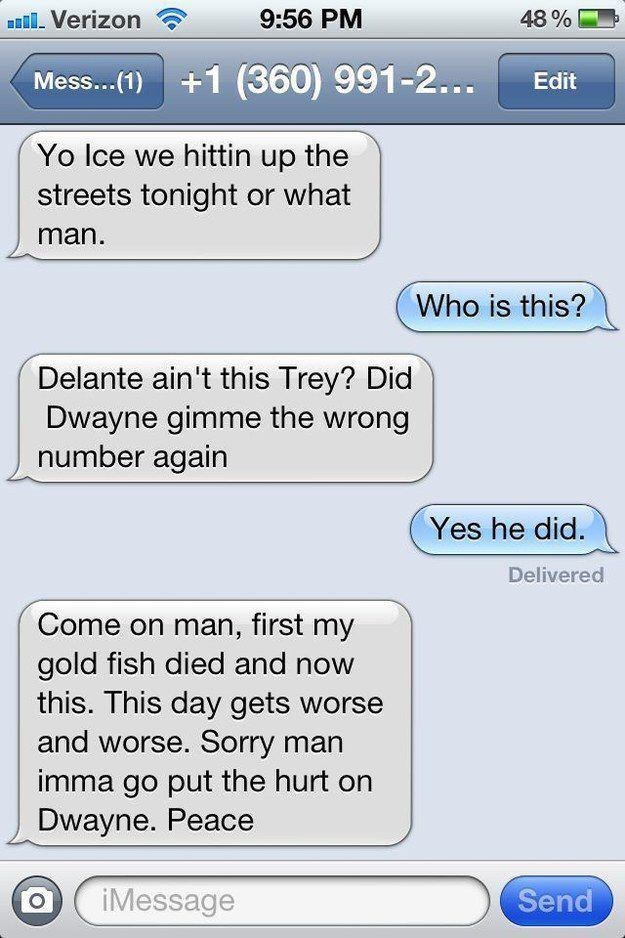 Text - Verizon 9:56 PM 48% Mess... ()1 (360) 991-2... Edit Yo Ice we hittin up the streets tonight or what man. Who is this? Delante ain't this Trey? Did Dwayne gimme the wrong number again Yes he did. Delivered Come on man, first my gold fish died and now this. This day gets worse and worse. Sorry man imma go put the hurt Dwayne. Peace Send iMessage