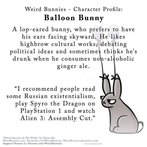 "Text - Weird Bunnies Character Profile Balloon Bunny A lop-eared bunny, who prefers to have his ears facing skyward. He likes highbrow cultural works, debating political ideas and sometimes thinks he's drunk when he consumes non-alcoholic ginger ale ""I recommend people read some Russian existentialism play Spyro the Dragon on PlayStation 1 and watch Alien 3: Assembly Cut."" Weird Bunnies & The Wilds"" by Glynn Mo WeirdBunnies.com, Facebook.com/WeirdBunnies, WeirdBunnies.deviantart.com Support/Dona"