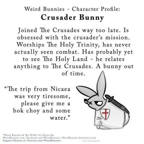 "Text - Weird Bunnies Character Profile: Crusader Bunny Joined The Crusades way too late. Is obsessed with the crusader's mission Worships The Holy Trinity, has never actually seen combat. Has probably yet to see The Holy Land anything to The Crusades. A bunny he relates t of time ""The trip from Nicaea was very tiresome, please give me a bok choy and some water."" Weird Bunnies & The Wilds"" by Glynn Mo WeirdBunnies.com, Facebook.com/WeirdBunnies, WeirdBunnies.deviantart.com Support/Donate at: Patr"