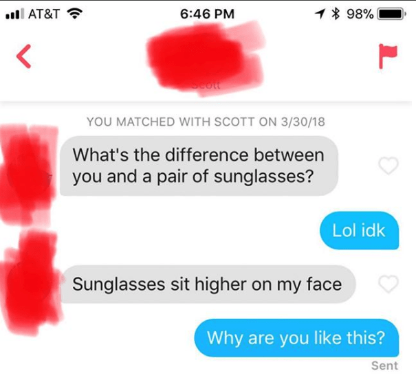 Text - 1 98% AT&T 6:46 PM Seott YOU MATCHED WITH SCOTT ON 3/30/18 What's the difference between you and a pair of sunglasses? Lol idk Sunglasses sit higher on my face Why are you like this? Sent L