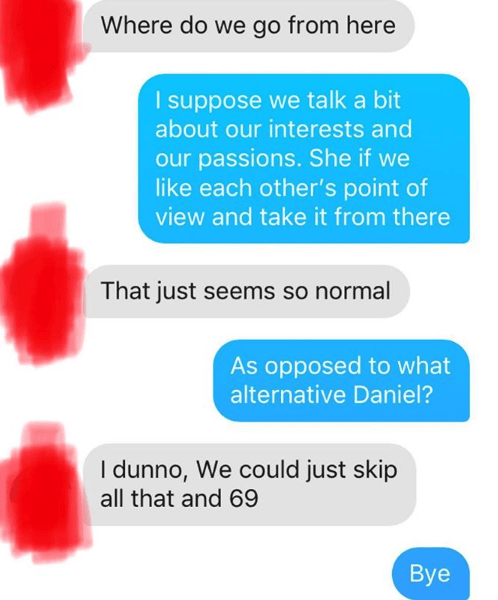 Text - Where do we go from here I suppose we talk a bit about our interests and our passions. She if we like each other's point of view and take it from there That just seems so normal As opposed to what alternative Daniel? I dunno, We could just skip all that and 69 Вye