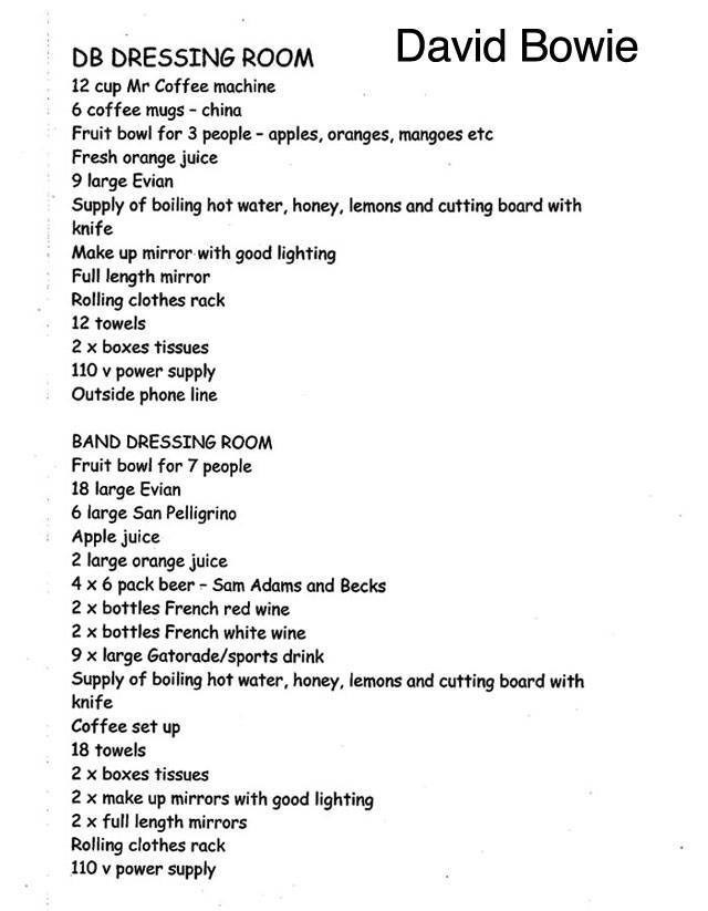 Text - David Bowie DB DRESSING ROOM 12 cup Mr Coffee machine 6 coffee mugs -china Fruit bowl for 3 people - apples, oranges, mangoes etc Fresh orange juice 9 large Evian Supply of boiling hot water, honey, lemons and cutting board with knife Make up mirror with good lighting Full length mirror Rolling clothes rack 12 towels 2 x boxes tissues 110 v power supply Outside phone line BAND DRESSING ROOM Fruit bowl for 7 people 18 large Evian 6 large San Pelligrino Apple juice 2 large orange juice 4 x6