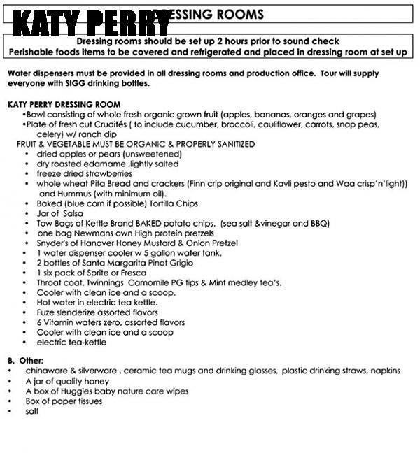 Text - KATY PERRESSING ROOMS Dressing rooms should be set up 2 hours prior to sound check Perishable foods items to be covered and refrigerated and placed in dressing room at set up Water dispensers must be provided in all dressing rooms and production office. Tour will supply everyone with SIGG drinking bottles. KATY PERRY DRESSING ROOM Bowl consisting of whole fresh organic grown fruit (apples. bananas. oranges and grapes Plate of fresh cut Crudités ( to include cucumber, broccoli, caulifiower