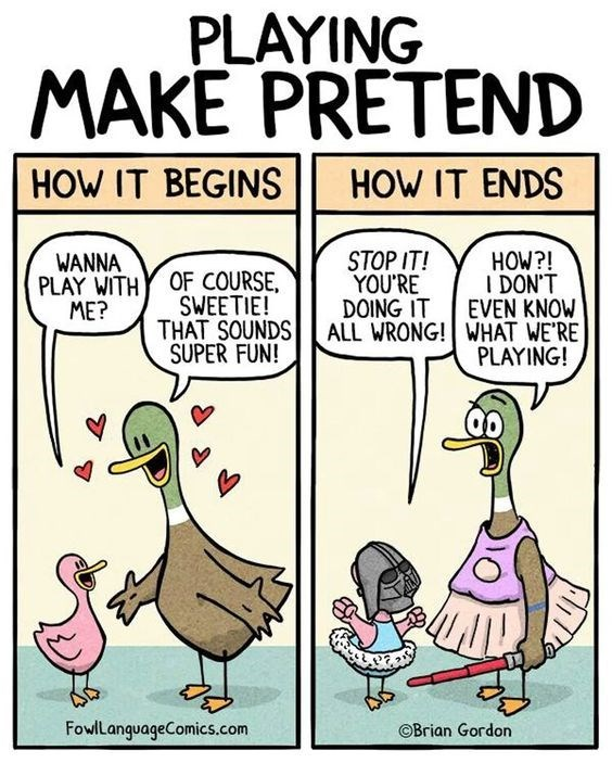 Cartoon - PLAYING MAKE PRETEND HOW IT BEGINS HOW IT ENDS STOP IT! YOU'RE DOING IT HOW?! I DON'T EVEN KNOW ALL WRONG! WHAT WE'RE PLAYING! WANNA PLAY WITH ME? OF COURSE, SWEETIE! THAT SOUNDS SUPER FUN! FowlLanguageComics.com OBrian Gordon 7