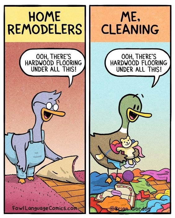 Cartoon - HOME REMODELERS ME. CLEANING O0H, THERE'S HARDWOOD FLOORING UNDER ALL THIS! O0H, THERE'S HARDWOOD FLOORING UNDER ALL THIS! FowlLanguage ComicS.com Brian Gord