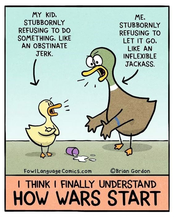 Bird - MY KID. STUBBORNLY REFUSING TO DO SOMETHING, LIKE AN OBSTINATE JERK. ME. STUBBORNLY REFUSING TO LET IT GO LIKE AN INFLEXIBLE JACKASS OBrian Gordon FowILanguage Comics.com I THINK I FINALLY UNDERSTAND HOW WARS START