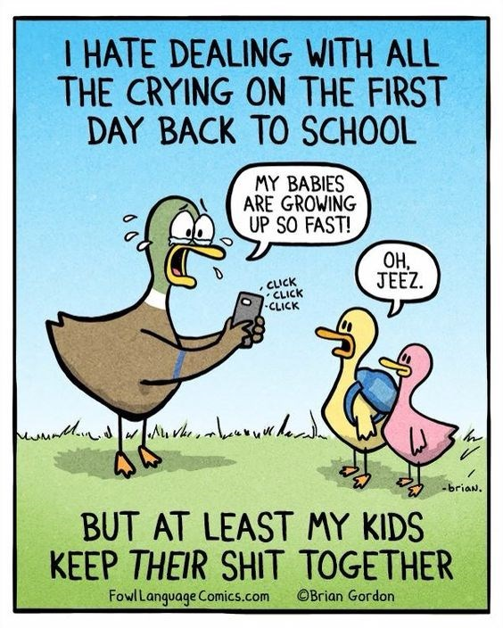 Cartoon - I HATE DEALING WITH ALL THE CRYING ON THE FIRST DAY BACK TO SCHOOL MY BABIES ARE GROWING UP SO FAST! ОН, JEEZ CLICK CLICK CLICK -briaN. BUT AT LEAST MY KIDS KEEP THEIR SHIT TOGETHER FowlLanguage Comics.com OBrian Gordon
