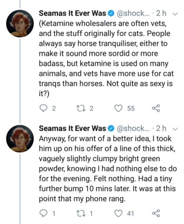 Text - Seamas It Ever Was @shock... 2h v (Ketamine wholesalers are often vets and the stuff originally for cats. People always say horse tranquiliser, either to make it sound more sordid or more badass, but ketamine is used on many animals, and vets have more use for cat tranqs than horses. Not quite as sexy is it?) t2 55 Seamas It Ever Was @shock.. .2 h Anyway, for want of a better idea, I took him up on his offer of a line of this thick vaguely slightly clumpy bright green powder, knowing I ha
