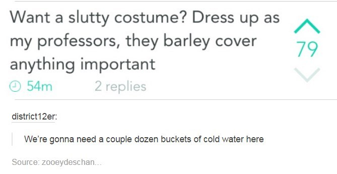 Text - Want a slutty costume? Dress up as my professors, they barley cover anything important 79 2 replies 54m district12er: We're gonna need a couple dozen buckets of cold water here Source: zooeydeschan...