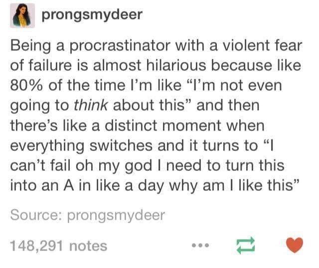 """Text - prongsmydeer Being a procrastinator with a violent fear of failure is almost hilarious because like 80% of the time I'm like """"I'm not even going to think about this"""" and then there's like a distinct moment when everything switches and it turns to """" can't fail oh my god I need to turn this into an A in like a day why am I like this"""" Source: prongsmydeer 148,291 notes 11"""