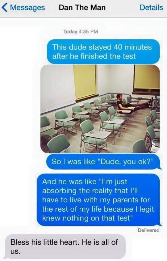 """Text - Details Messages Dan The Man Today 4:35 PM This dude stayed 40 minutes after he finished the test So I was like """"Dude, you ok?"""" And he was like """"I'm just absorbing the reality that I'll have to live with my parents for the rest of my life because l legit knew nothing on that test"""" Delivered Bless his little heart. He is all of us."""