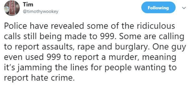 Text - Tim Following @timothywookey Police have revealed some of the ridiculous calls still being made to 999. Some are calling to report assaults, rape and burglary. One guy even used 999 to report a murder, meaning it's jamming the lines for people wanting to report hate crime. PERON