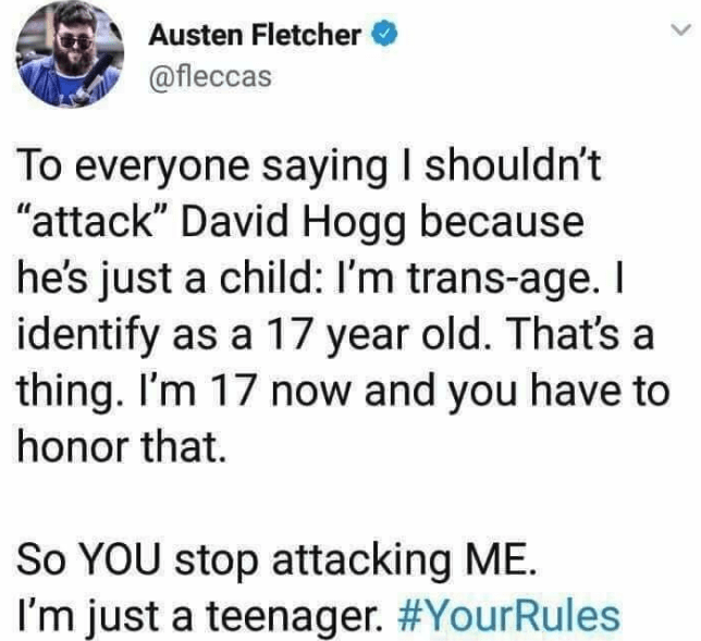 """Text - Austen Fletcher @fleccas To everyone saying I shouldn't """"attack"""" David Hogg because he's just a child: I'm trans-age. I identify as a 17 year old. That's a thing. I'm 17 now and you have to honor that. So YOU stop attacking ME. I'm just a teenager. #YourRules"""