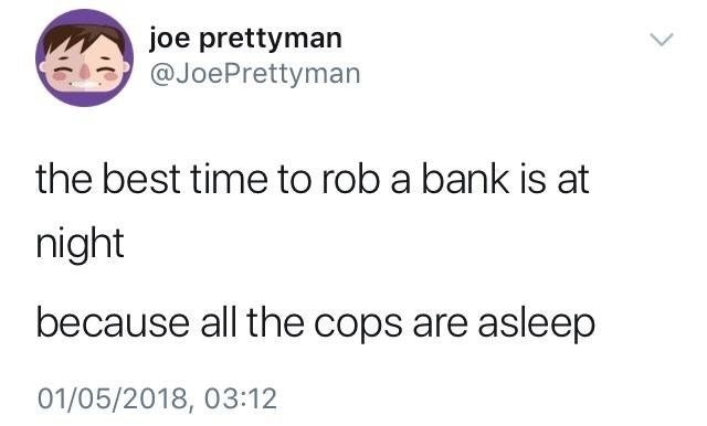 """The best time to rob a bank is at night because all the cops are asleep"""