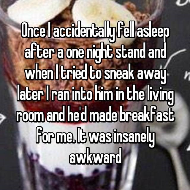Food - Once laccidentally fellasleep after a one night stand and whenItried to sneak awaj n later Iran into him in the living room and hed made breakfast formea.lt was insanely awkward