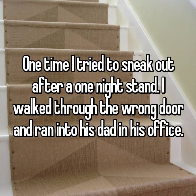 Text - One time I tried to sneak out after a one night stand. walked through the wrong door and ran into his dad in his office