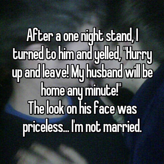 "Text - After a one night stand, turned to him and yelled, Hurry up andleave! My husband willbe home any minute!"" The look on his face was priceless... Im not married"