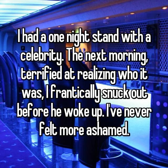 Text - Thad a one night stand with a celebrity Theinext morning Iterrified at realizing who it was,IFranticallysnuck out before he woke up.Ivenever felt more ashamed.