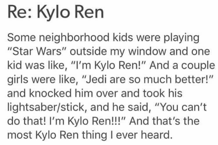 "Text - Re: Kylo Ren Some neighborhood kids were playing ""Star Wars"" outside my window and one kid was like, ""I'm Kylo Ren!"" And a couple girls were like, ""Jedi are so much better!"" and knocked him over and took his lightsaber/stick, and he said, ""You can't do that! I'm Kylo Ren!!!"" And that's the most Kylo Ren thing l ever heard"