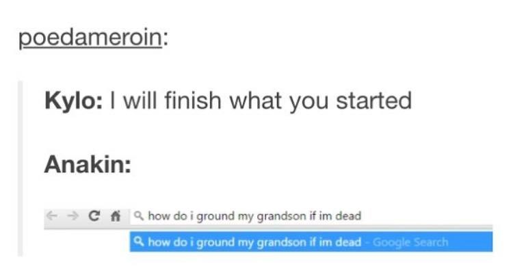 Text - poedameroin: Kylo: I will finish what you started Anakin: C fa how do i ground my grandson if im dead & how do i ground my grandson if im dead Google Search