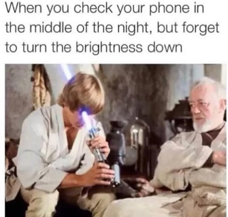 People - When you check your phone in the middle of the night, but forget to turn the brightness down
