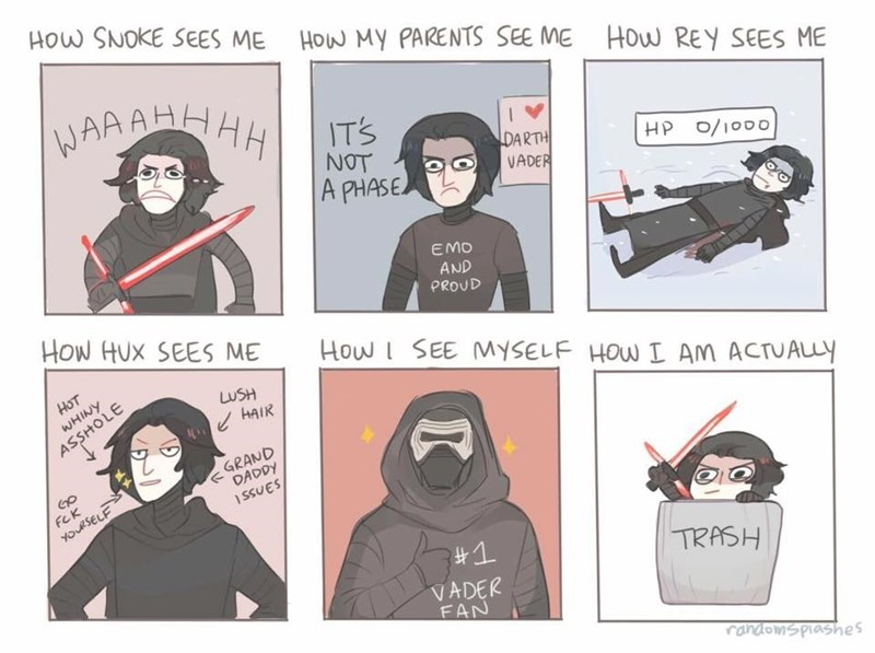 Text - How SNOKE SEES ME How My PARENTS SEE ME HOw REY SEES ME WAAAHHHH IT'S NOT A PHASE DARTH VADER HP o/10DO EMO AND PROUD HoW HUx SEES ME How SEE MYSELF HOW I Am ACTUALLY HOT LUSH WHINY HAIR ASSHOLE GRAND DADDY 1SSUES GO FeK YRSELF TH VADER TRASH FAN randomspiashes