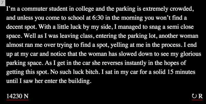 "Text - 7 ""I'm a commuter student in college and the parking is extremely crowded, and unless you come to school at 6:30 in the morning you won't find a decent spot. With a little luck by my side, I managed to snag a semi close space. Well as I was leaving class, entering the parking lot, another woman almost ran me over trying to find a spot, yelling at me in the process. I end up at my car and notice that the woman has slowed down to see my glorious parking space. As I get in the car she revers"