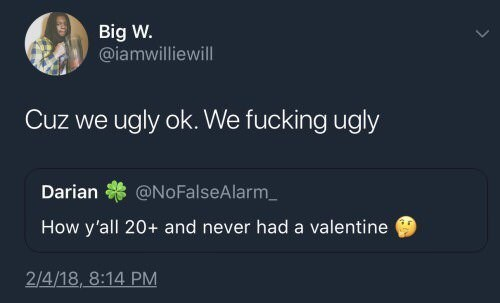 Text - Big W. @iamwilliewill Cuz we ugly ok. We fucking ugly @NoFalseAlarm Darian How y'all 20+ and never had a valentine 2/4/18, 8:14 PM