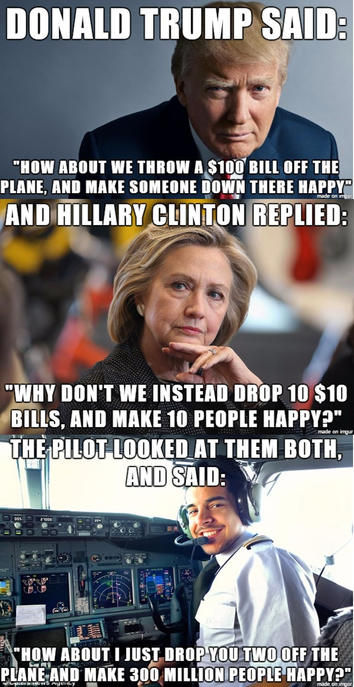 Dank meme of Trump suggesting to throw down $100 to make someone happy and hillary suggests sending ten $10 bilsl to mke 10 people happy and pilot suggest he toss them both off the plane and make America happy