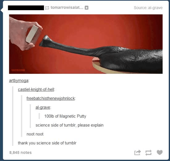 tomarrowisalat... Source: al-grave .cO artbymoga castiel-knight-of-hell: freebatchisthenewiohnlock al-grave: 100lb of Magnetic Putty science side of tumblr, please explain noot noot thank you science side of tumblr 8,845 notes