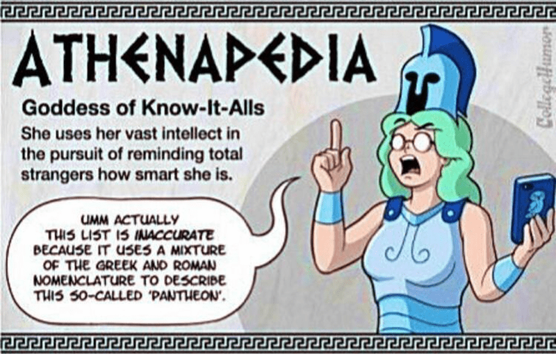 Cartoon - ATHENAPEDIA Goddess of Know-lt-Alls She uses her vast intellect in the pursuit of reminding total strangers how smart she is. UMM ACTUALLY THIS LIST IS INACCURATE BECAUSE IT USES A MIXTURE OF THE GREEK AND ROMAN NOMENCLATURE TO DESCRIBE THIS S0-CALLED PANTHEON Jererereren CollegeHumor