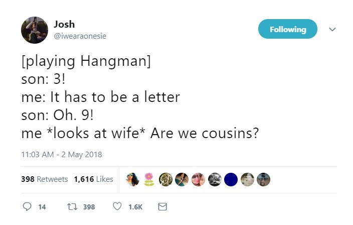 Text - Josh Following @iwearaonesie [playing Hangman] son: 3! me: It has to be a letter son: Oh. 9! me *looks at wife* Are we cousins? 11:03 AM 2 May 2018 398 Retweets 1,616 Likes ti 398 14 1.6K