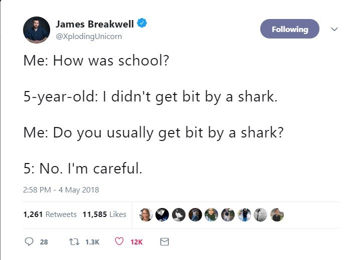 Text - James Breakwell Following @XplodingUnicorn Me: How was school? 5-year-old: I didn't get bit by a shark. Me: Do you usually get bit by a shark? 5: No. I'm careful. 2:58 PM - 4 May 2018 1,261 Retweets 11,585 Likes t 1.3K 28 12K