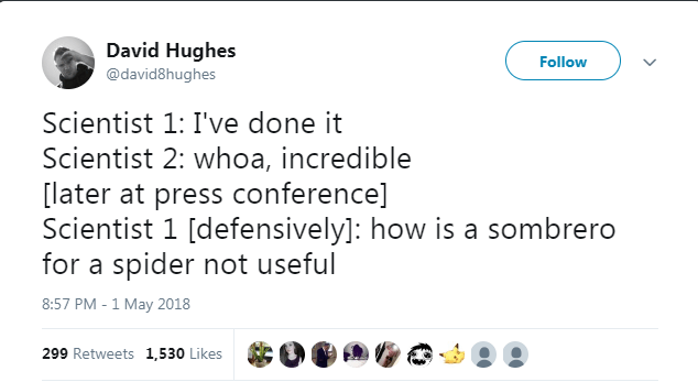 Text - David Hughes Follow @david8hughes Scientist 1: I've done it Scientist 2: whoa, incredible [later at press conference] Scientist 1 [defensively]: how is a sombrero for a spider not useful 8:57 PM - 1 May 2018 299 Retweets 1,530 Likes