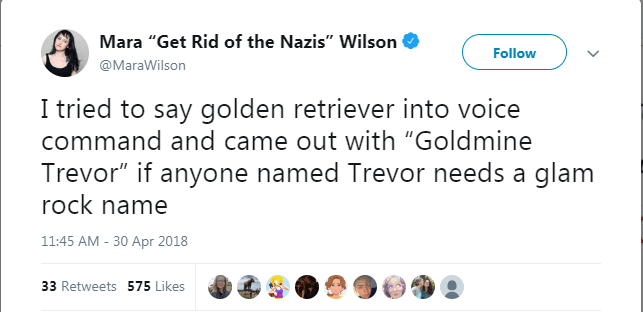 """Text - Mara """"Get Rid of the Nazis"""" Wilson Follow @MaraWilson I tried to say golden retriever into voice command and came out with """"Goldmine Trevor"""" if anyone named Trevor needs a glam rock name 11:45 AM -30 Apr 2018 33 Retweets 575 Likes"""