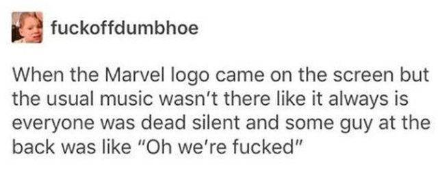 "Text - fuckoffdumbhoe When the Marvel logo came on the screen but the usual music wasn't there like it always is everyone was dead silent and some guy at the back was like ""Oh we're fucked"""